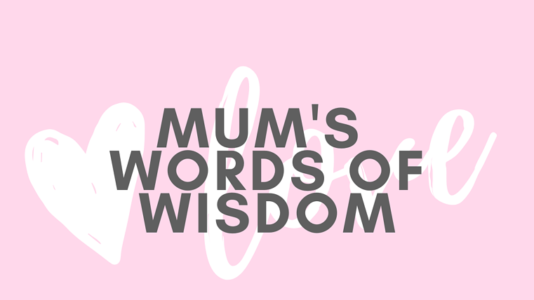Mums words of wisdom